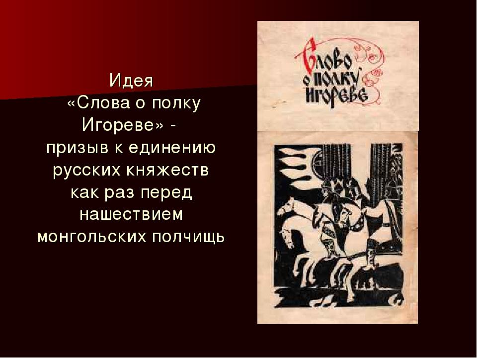 Идея «Слова о полку Игореве» - призыв к единению русских княжеств как раз пер...