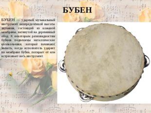 БУБЕН БУБЕН — ударный музыкальный инструмент неопределённой высоты звучания,