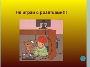 Не играй с розетками!!!