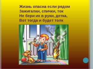 Жизнь опасна если рядом Зажигалки, спички, ток Не бери их в руки, детка, Вот