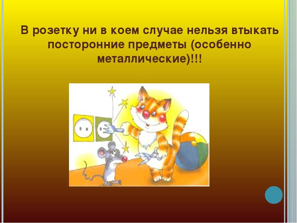 В розетку ни в коем случае нельзя втыкать посторонние предметы (особенно мета...