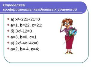 Определяем коэффициенты квадратных уравнений a) x²+22x+21=0 a=1, b=22, c=21;