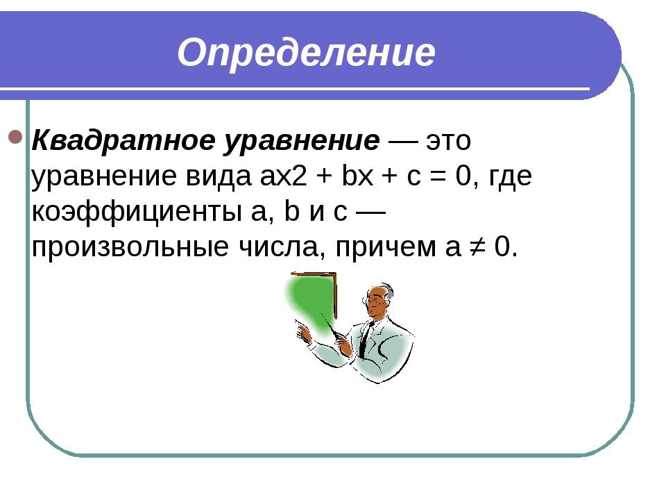 Определение Квадратное уравнение — это уравнение вида ax2 + bx + c = 0, где к...