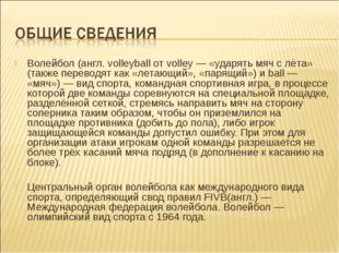 Волейбол (англ. volleyball от volley — «ударять мяч с лёта» (также переводят