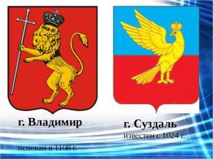 г. Владимир основан в 1108 г. г. Суздаль известен с 1024 г.