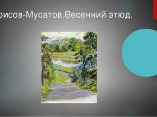 Борисов-Мусатов.Весенний этюд.