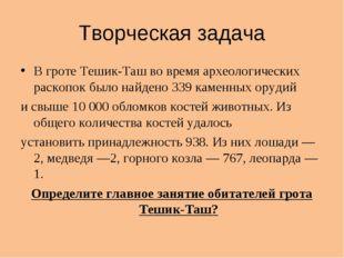 Творческая задача В гроте Тешик-Таш во время археологических раскопок было на