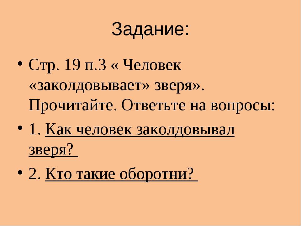 Задание: Стр. 19 п.3 « Человек «заколдовывает» зверя». Прочитайте. Ответьте н...