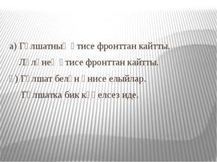 а) Гөлшатның әтисе фронттан кайтты. Ләләнең әтисе фронттан кайтты. ә) Гөлшат