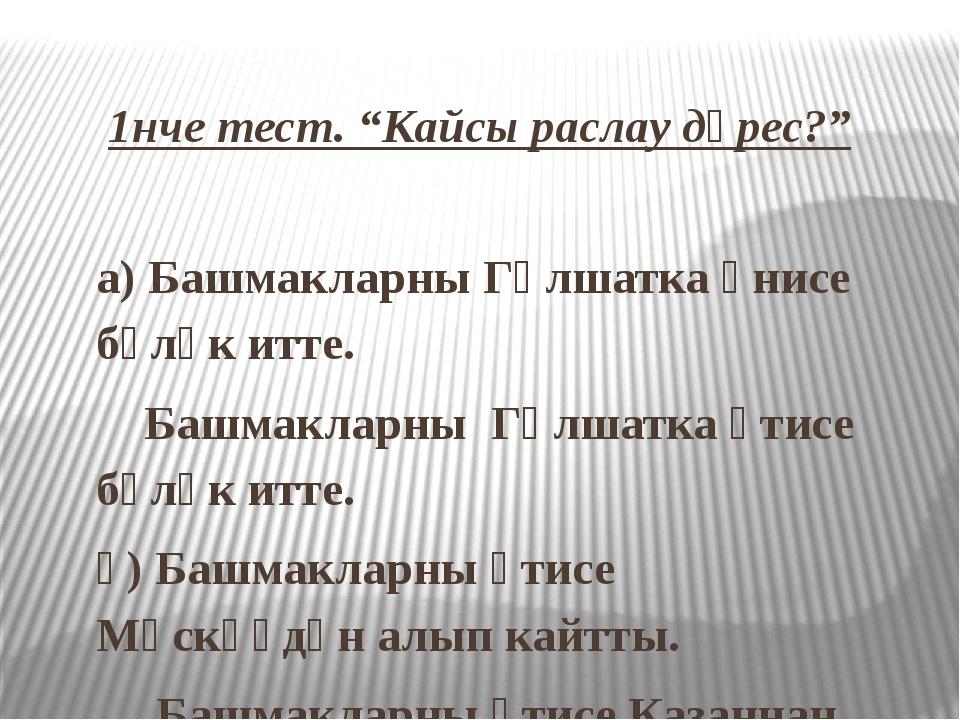 """1нче тест. """"Кайсы раслау дөрес?"""" а) Башмакларны Гөлшатка әнисе бүләк итте. Ба..."""