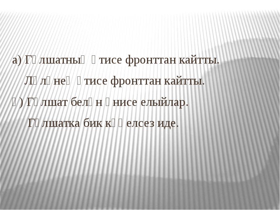 а) Гөлшатның әтисе фронттан кайтты. Ләләнең әтисе фронттан кайтты. ә) Гөлшат...