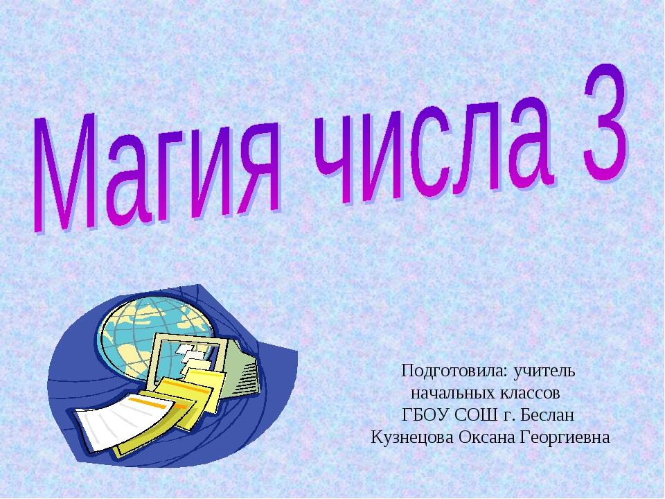 Подготовила: учитель начальных классов ГБОУ СОШ г. Беслан Кузнецова Оксана Ге...