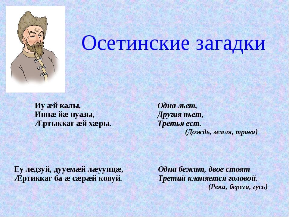 Осетинские загадки Иу æй калы, Иннæ йæ нуазы, Æртыккаг æй хæры.Одна льет, Др...