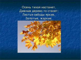 Осень тихая настанет, Дивным дерево то станет: Листья-звёзды яркие, Золотые,