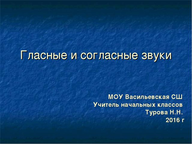 Гласные и согласные звуки МОУ Васильевская СШ Учитель начальных классов Туров...