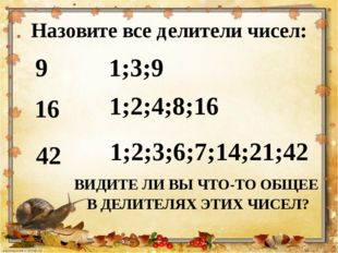 Назовите все делители чисел: 9 1;3;9 42 1;2;3;6;7;14;21;42 16 1;2;4;8;16 ВИДИ