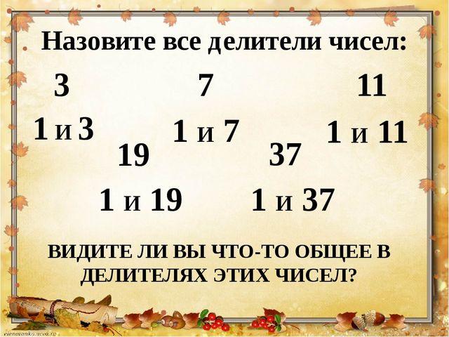 Назовите все делители чисел: ВИДИТЕ ЛИ ВЫ ЧТО-ТО ОБЩЕЕ В ДЕЛИТЕЛЯХ ЭТИХ ЧИСЕЛ...