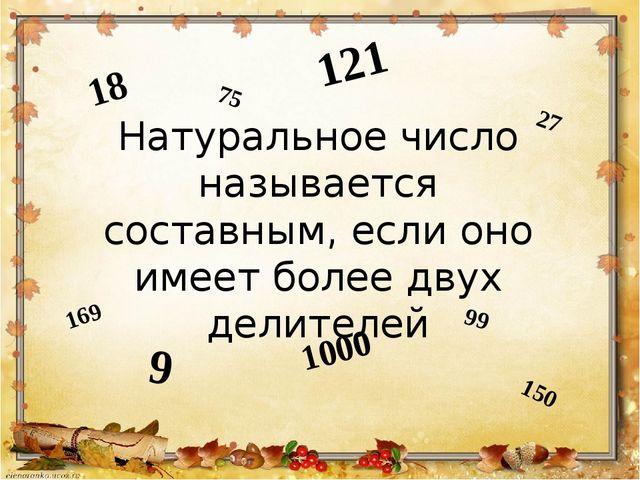 Натуральное число называется составным, если оно имеет более двух делителей 1...
