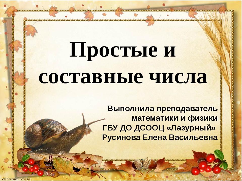 Простые и составные числа Выполнила преподаватель математики и физики ГБУ ДО...