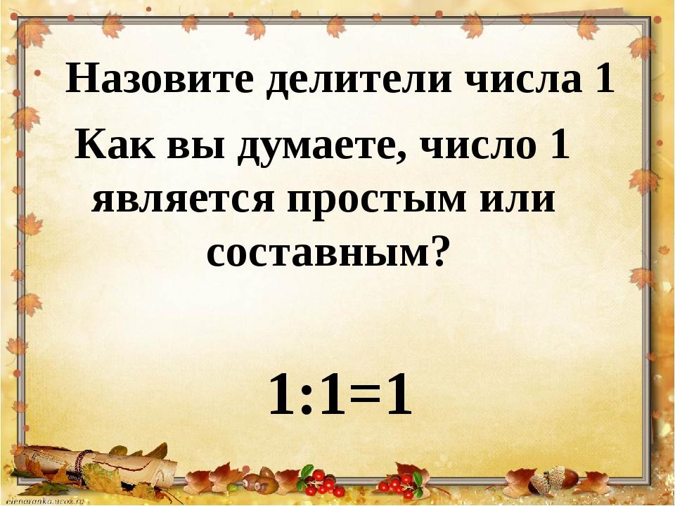 Назовите делители числа 1 Как вы думаете, число 1 является простым или состав...