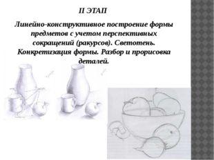 II ЭТАП Линейно-конструктивное построение формы предметов с учетом перспектив