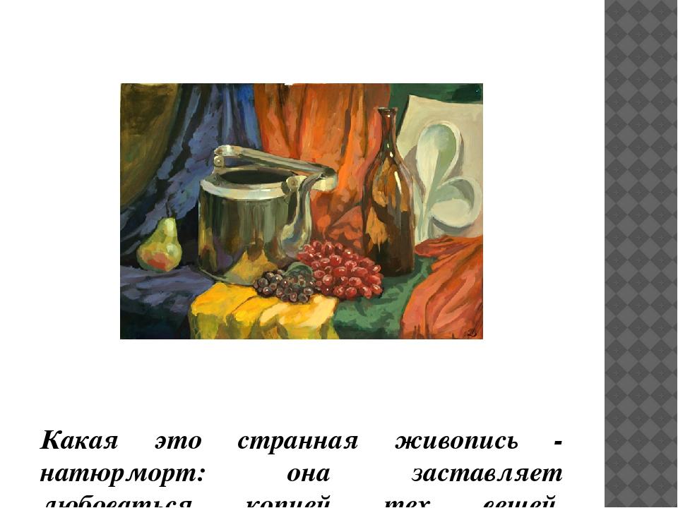 Какая это странная живопись - натюрморт: она заставляет любоваться копией те...