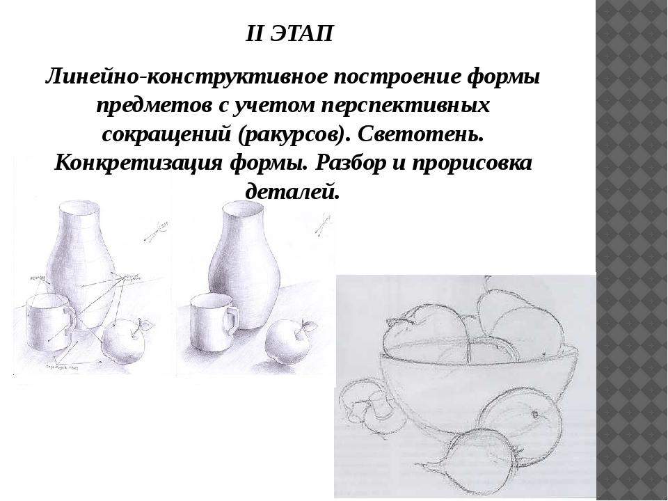 II ЭТАП Линейно-конструктивное построение формы предметов с учетом перспектив...