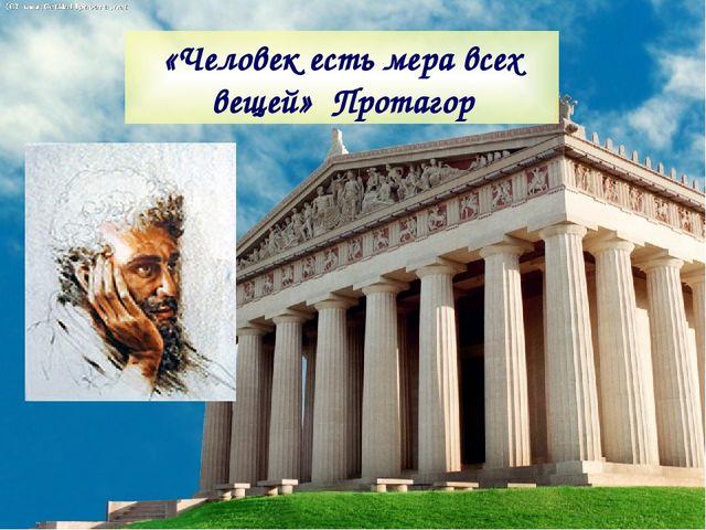«Человек есть мера всех вещей» Протагор