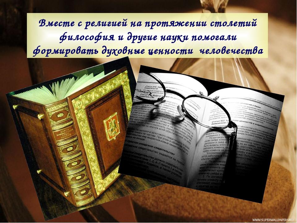 Вместе с религией на протяжении столетий философия и другие науки помогали фо...