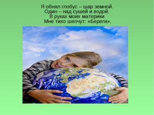 Я обнял глобус – шар земной. Один – над сушей и водой. В руках моих материки