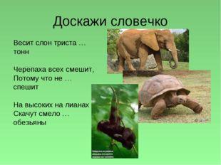 Доскажи словечко Весит слон триста … тонн Черепаха всех смешит, Потому что не