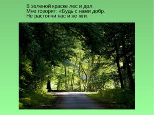 В зеленой краске лес и дол Мне говорят: «Будь с нами добр. Не растопчи нас и