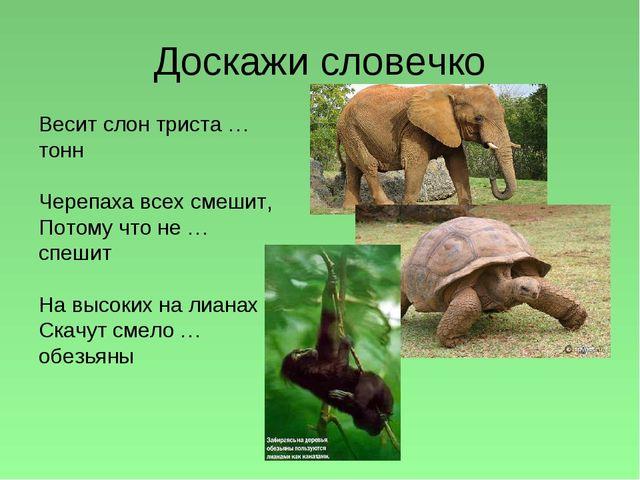Доскажи словечко Весит слон триста … тонн Черепаха всех смешит, Потому что не...