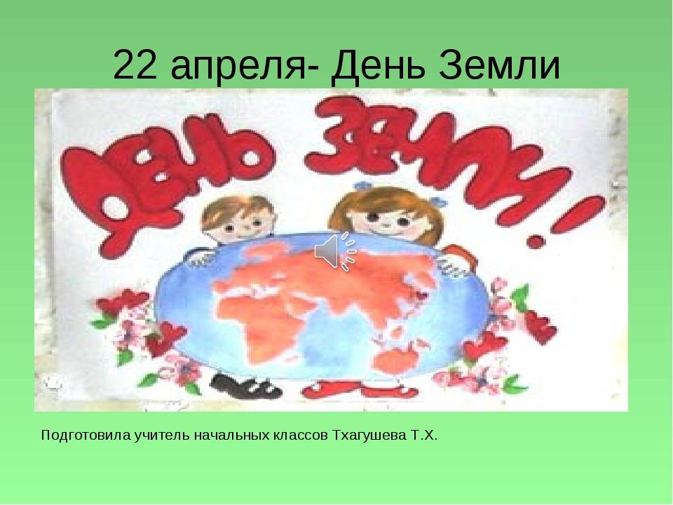 22 апреля- День Земли Подготовила учитель начальных классов Тхагушева Т.Х.