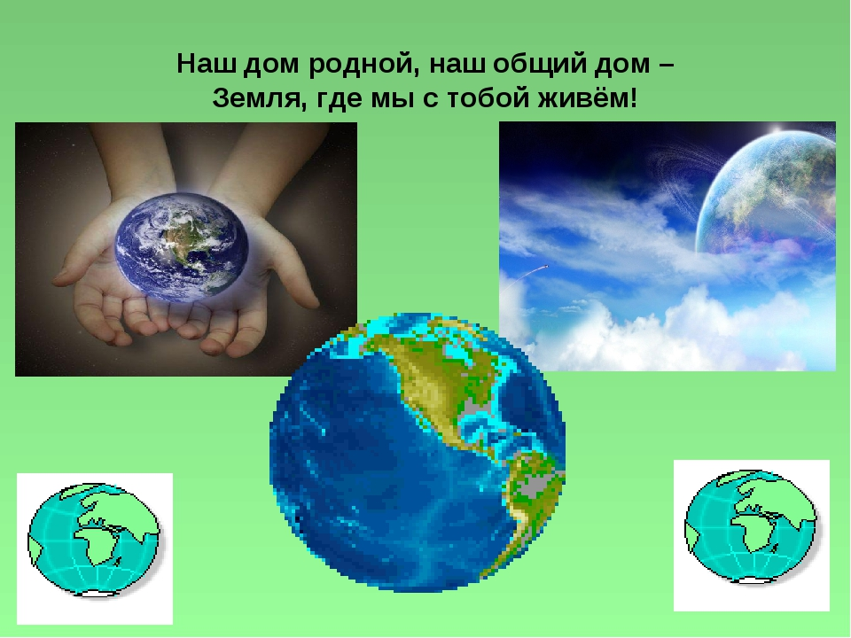 Наш дом родной, наш общий дом – Земля, где мы с тобой живём!