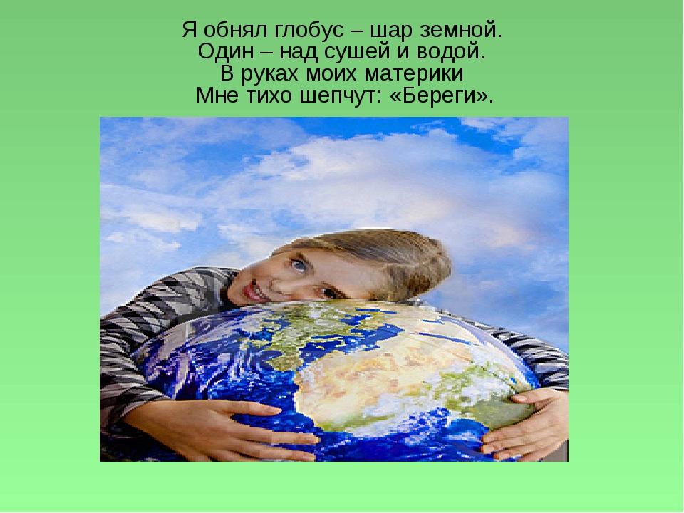 Я обнял глобус – шар земной. Один – над сушей и водой. В руках моих материки...