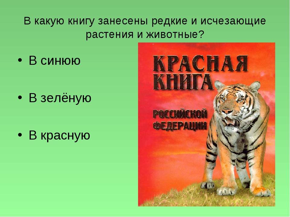 В какую книгу занесены редкие и исчезающие растения и животные? В синюю В зел...