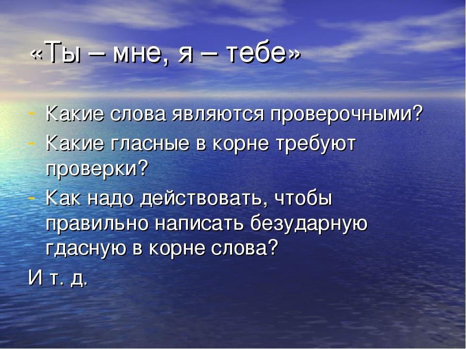 «Ты – мне, я – тебе» Какие слова являются проверочными? Какие гласные в корне...