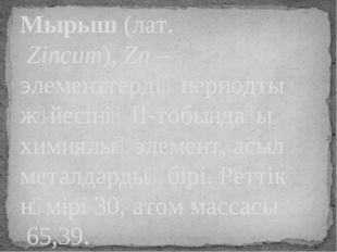 Мырыш(лат.Zincum),Zn– элементтердің периодты жүйесінің II-тобындағы химия