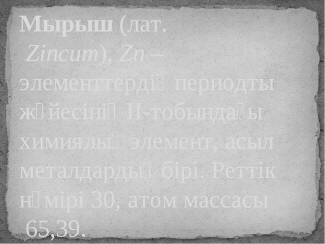 Мырыш(лат.Zincum),Zn– элементтердің периодты жүйесінің II-тобындағы химия...