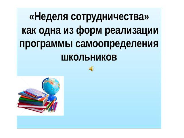 «Неделя сотрудничества» как одна из форм реализации программы самоопределения...