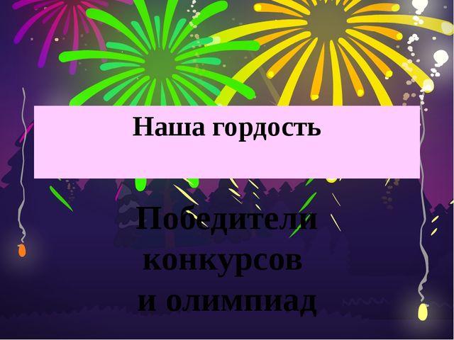 Наша гордость Победители конкурсов и олимпиад