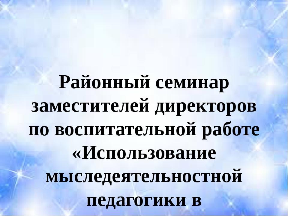 Районный семинар заместителей директоров по воспитательной работе «Использова...
