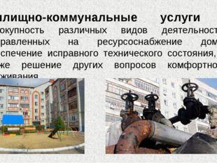 Жилищно-коммунальные услуги - совокупность различных видов деятельности, напр