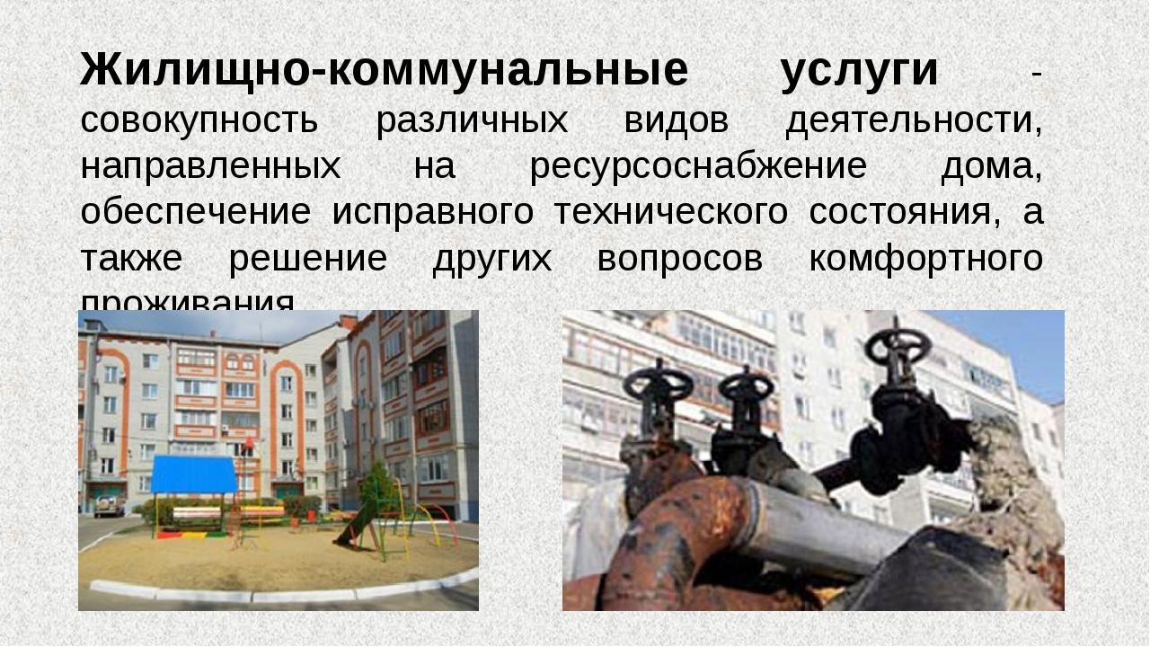 Жилищно-коммунальные услуги - совокупность различных видов деятельности, напр...