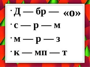 Д — бр — с — р — м м — р — з к — мп — т «о»