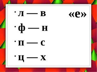 л — в ф — н п — с ц — х «е»