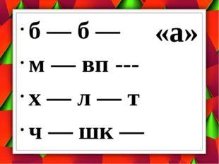 б — б — м — вп --- х — л — т ч — шк — «а»