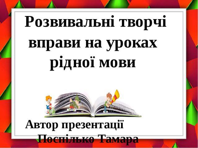 Автор презентації Поспілько Тамара Валеріївна Розвивальні творчі вправи на ур...