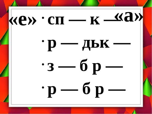 «е» сп — к — р — дьк — з — б р — р — б р — «а»